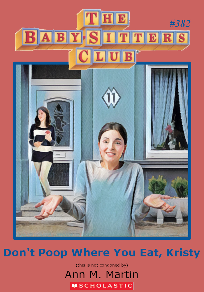 "Parody of Baby-Sitters Club Book cover. #382. Titled, ""Don't Poop Where You Eat, Kristy."""
