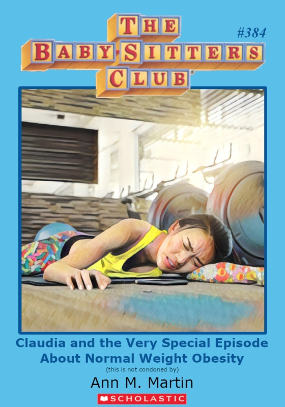 "Parody of Baby-Sitters Club book cover, #384, Titled, ""Claudia and the Very Special Episode About Normal Weight Obesity."""