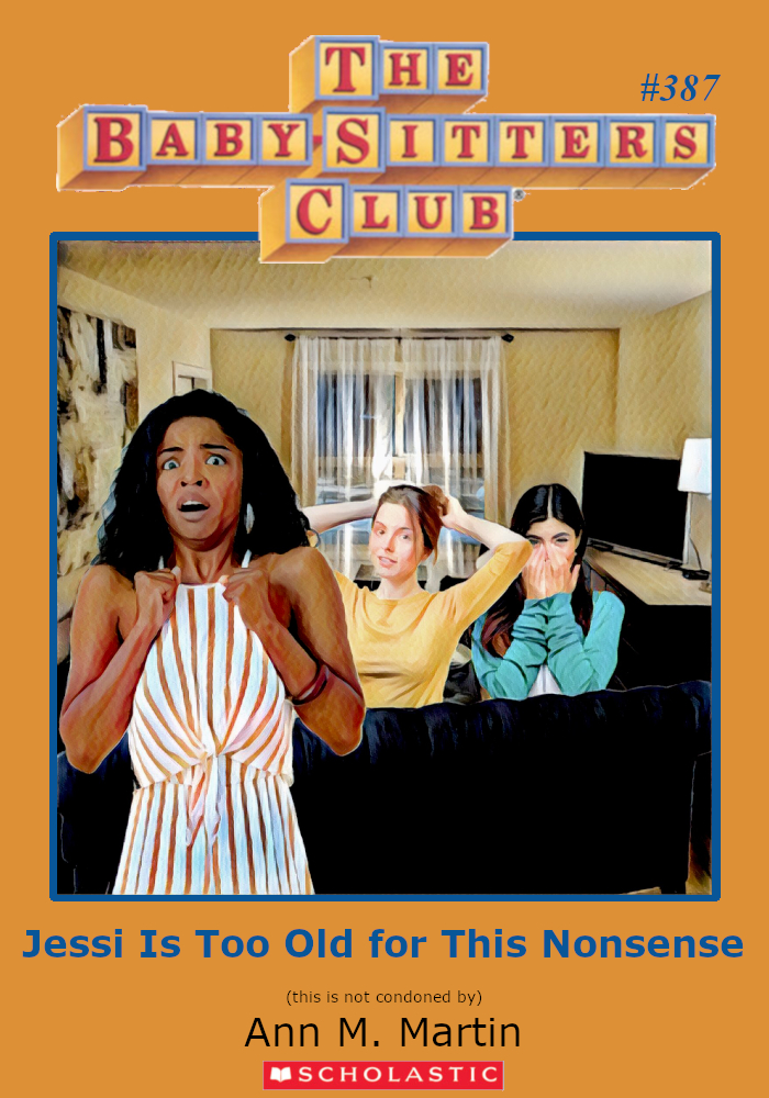 "Parody of Baby-Sitters Club book cover, #387, Titled, ""Jessi Is Too Old for This Nonsense."""