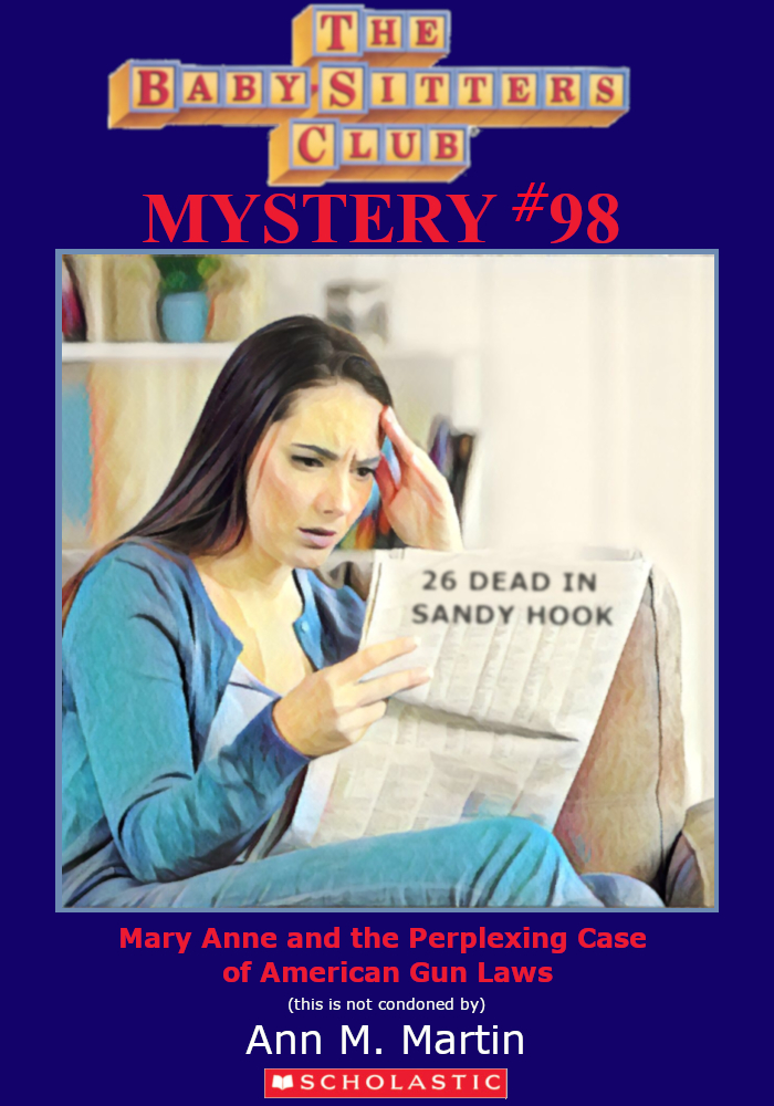 "Parody of Baby-Sitters Club book cover, Mystery #98, Titled, ""Mary Anne and the Perplexing Case of American Gun Laws."""