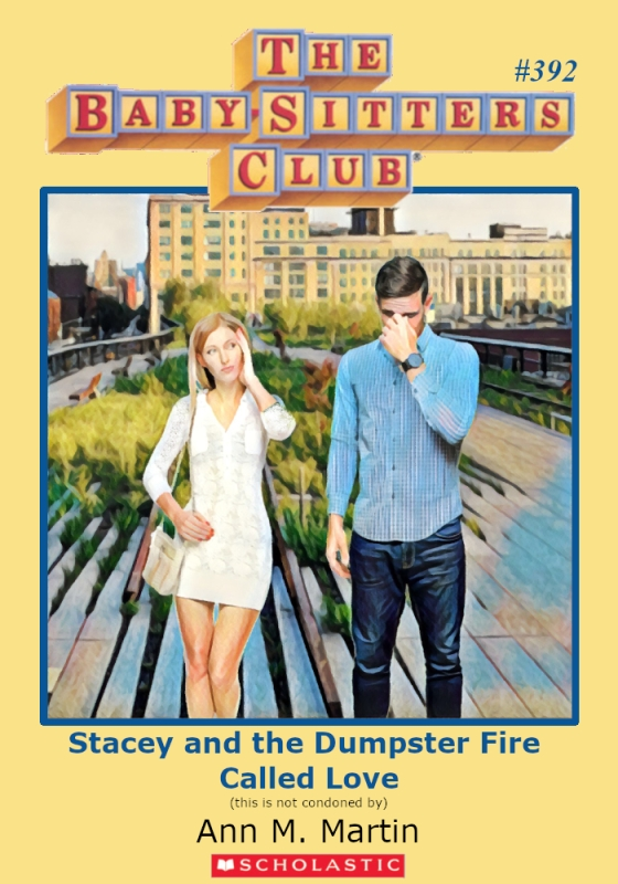 "Parody of Baby-Sitters Club book cover, #392, titled, ""Stacey and the Dumpster Fire Called Love."""