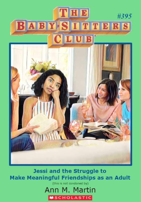 "Parody of Baby-Sitters Club book cover, #395, titled, ""Jessi and the Struggle to Make Meaningful Friendships as an Adult."""